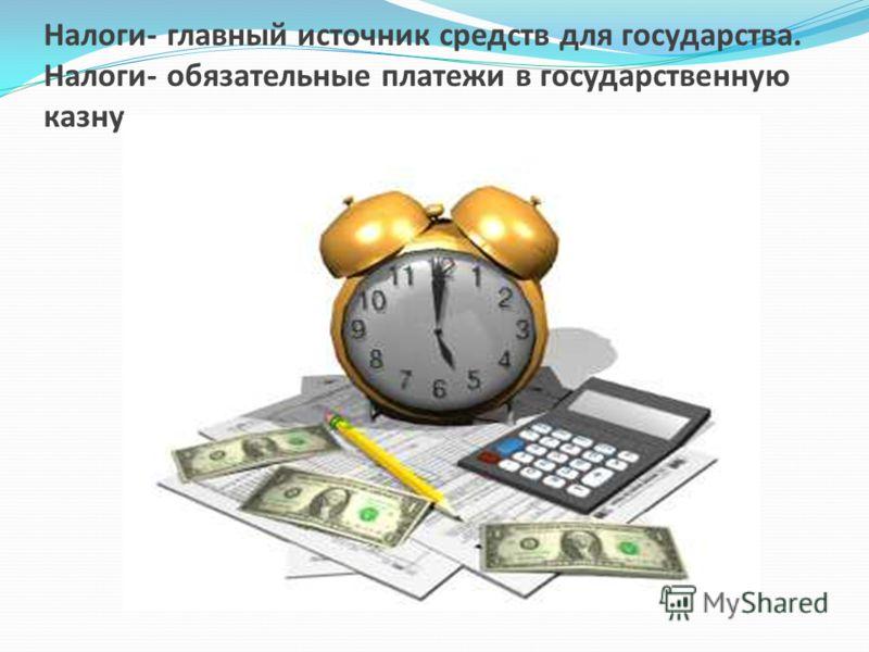 Налоги- главный источник средств для государства. Налоги- обязательные платежи в государственную казну.