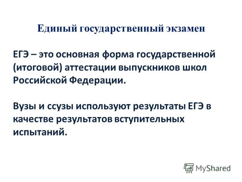 Единый государственный экзамен ЕГЭ – это основная форма государственной (итоговой) аттестации выпускников школ Российской Федерации. Вузы и ссузы используют результаты ЕГЭ в качестве результатов вступительных испытаний.