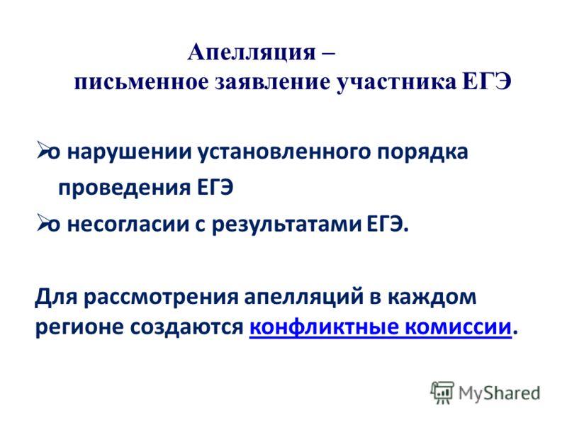 Апелляция – письменное заявление участника ЕГЭ о нарушении установленного порядка проведения ЕГЭ о несогласии с результатами ЕГЭ. Для рассмотрения апелляций в каждом регионе создаются конфликтные комиссии.конфликтные комиссии