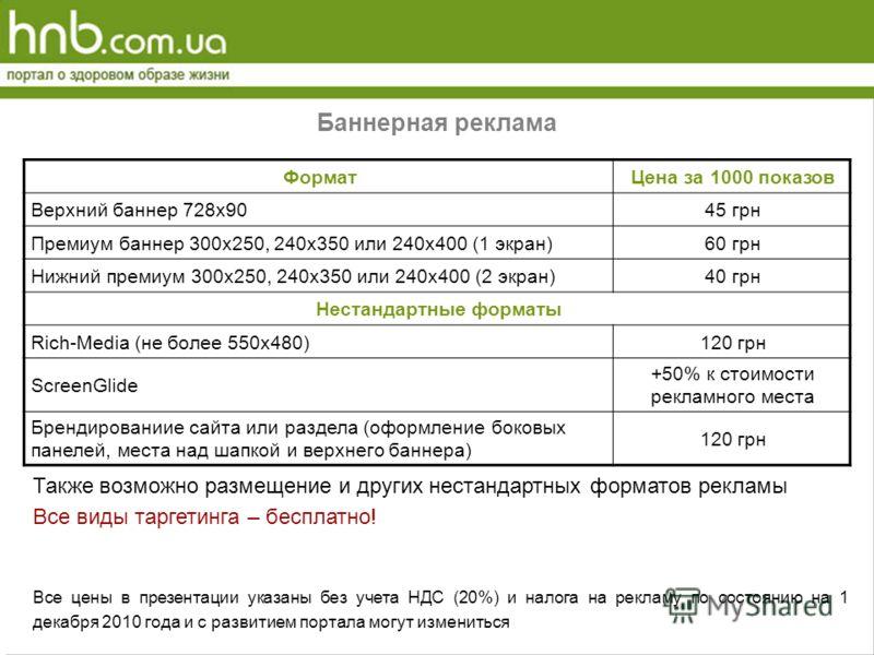 Баннерная реклама ФорматЦена за 1000 показов Верхний баннер 728х9045 грн Премиум баннер 300х250, 240х350 или 240х400 (1 экран)60 грн Нижний премиум 300х250, 240х350 или 240х400 (2 экран)40 грн Нестандартные форматы Rich-Media (не более 550х480)120 гр