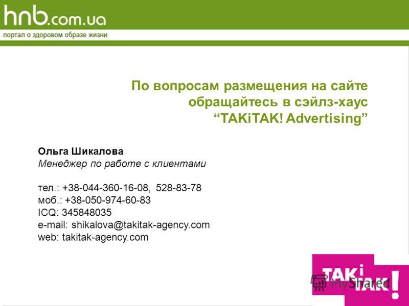 По вопросам размещения на сайте обращайтесь в сэйлз-хаус TAKiTAK! Advertising Ольга Шикалова Менеджер по работе с клиентами тел.: +38-044-360-16-08, 528-83-78 моб.: +38-050-974-60-83 ICQ: 345848035 e-mail: shikalova@takitak-agency.com web: takitak-ag