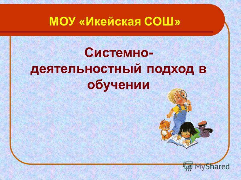 Системно- деятельностный подход в обучении МОУ «Икейская СОШ»
