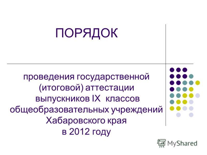 ПОРЯДОК проведения государственной (итоговой) аттестации выпускников IX классов общеобразовательных учреждений Хабаровского края в 2012 году