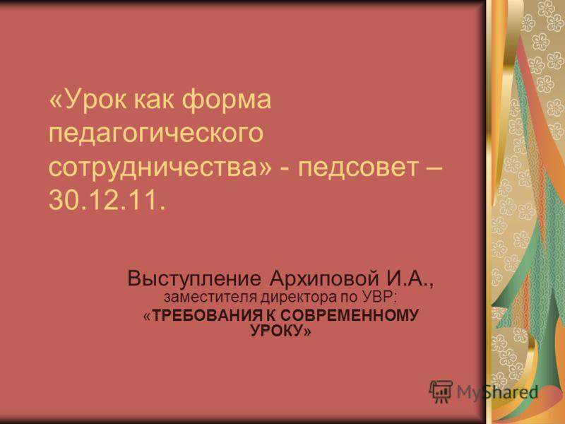 «Урок как форма педагогического сотрудничества» - педсовет – 30.12.11. Выступление Архиповой И.А., заместителя директора по УВР: «ТРЕБОВАНИЯ К СОВРЕМЕННОМУ УРОКУ»