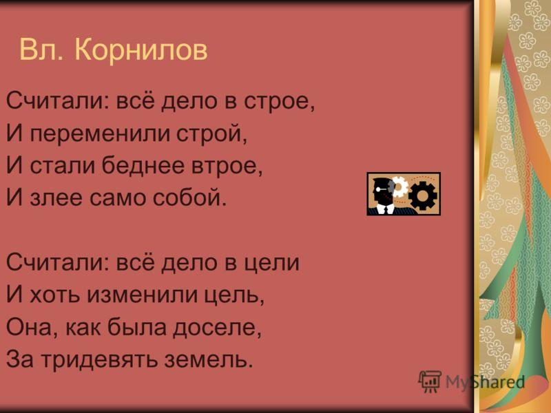 Вл. Корнилов Считали: всё дело в строе, И переменили строй, И стали беднее втрое, И злее само собой. Считали: всё дело в цели И хоть изменили цель, Она, как была доселе, За тридевять земель.