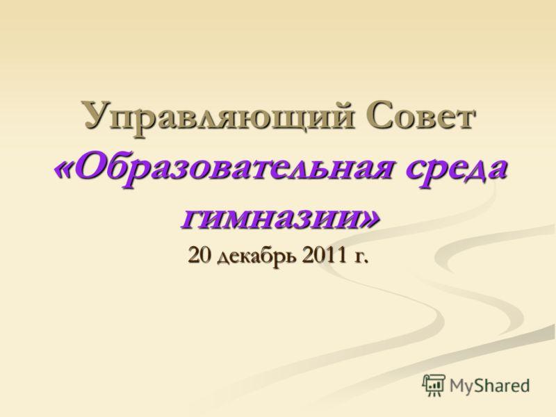 Управляющий Совет «Образовательная среда гимназии» 20 декабрь 2011 г.