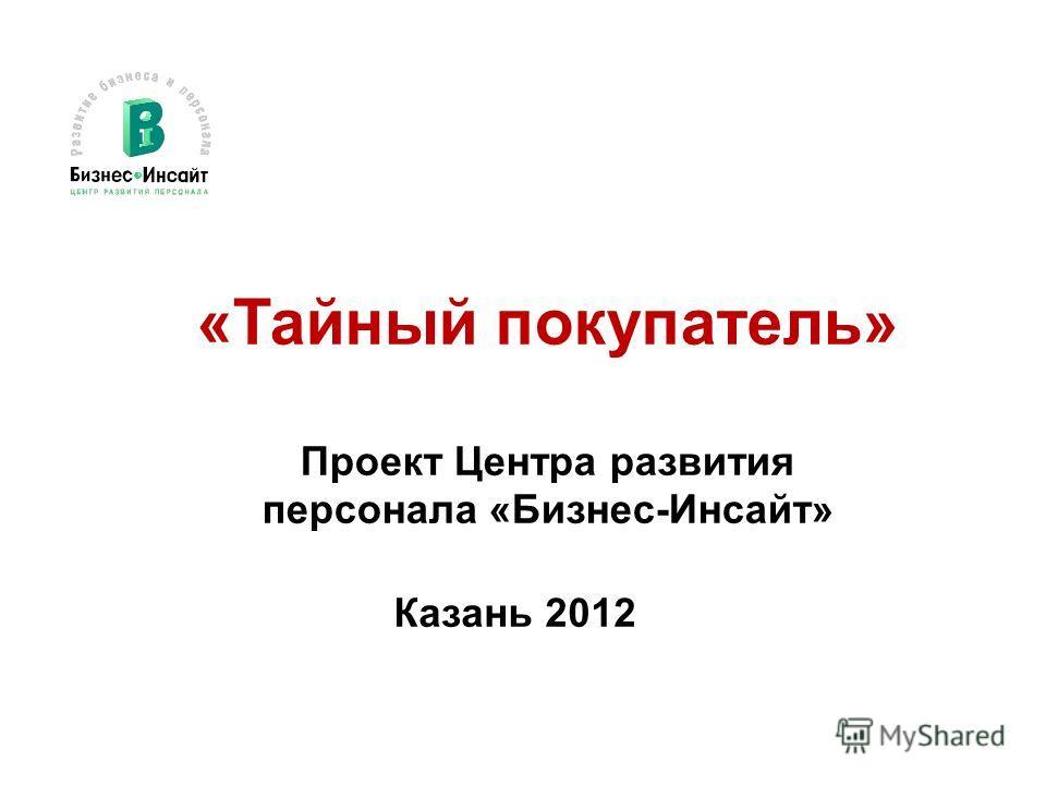 «Тайный покупатель» Проект Центра развития персонала «Бизнес-Инсайт» Казань 2012