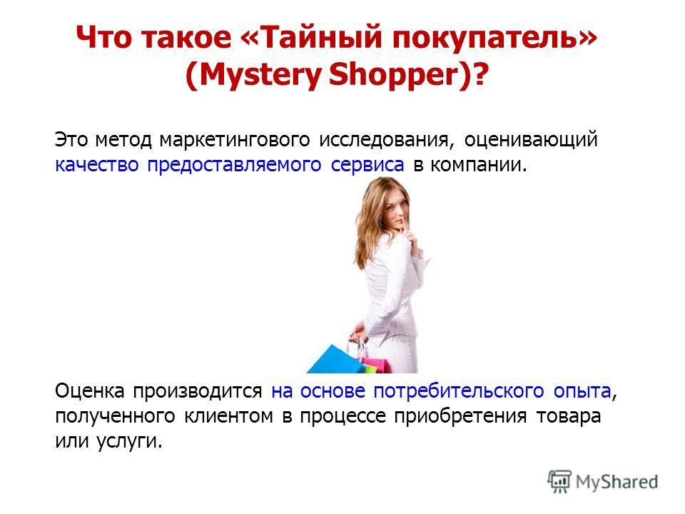 Это метод маркетингового исследования, оценивающий качество предоставляемого сервиса в компании. Оценка производится на основе потребительского опыта, полученного клиентом в процессе приобретения товара или услуги. Что такое «Тайный покупатель» (Myst