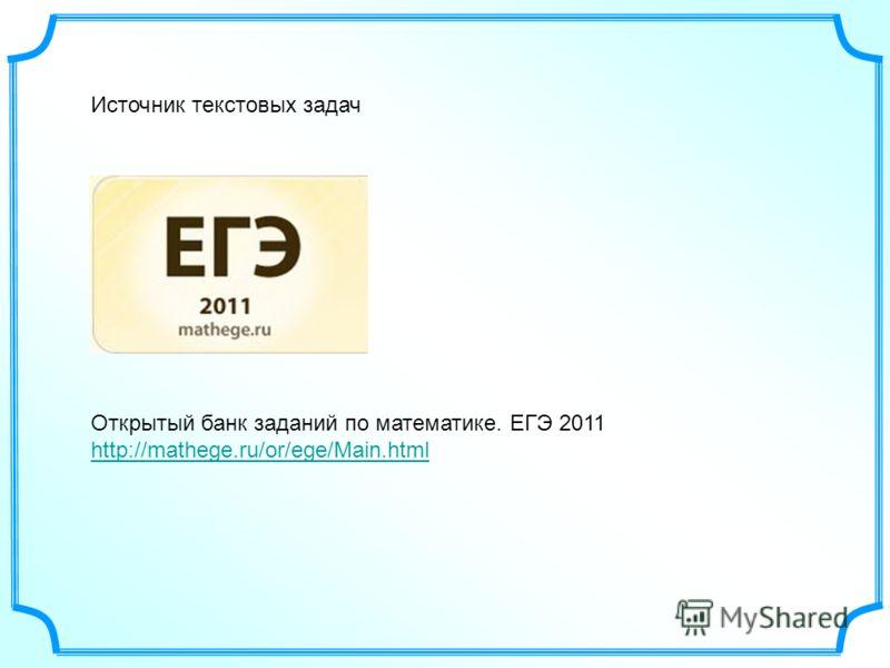 Открытый банк заданий по математике. ЕГЭ 2011 http://mathege.ru/or/ege/Main.html http://mathege.ru/or/ege/Main.html Источник текстовых задач