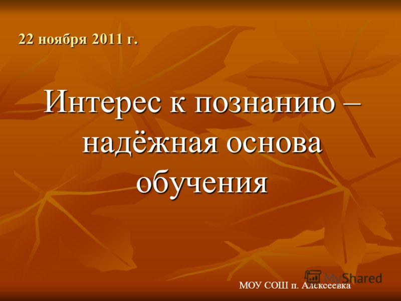 Интерес к познанию – надёжная основа обучения 22 ноября 2011 г. МОУ СОШ п. Алексеевка