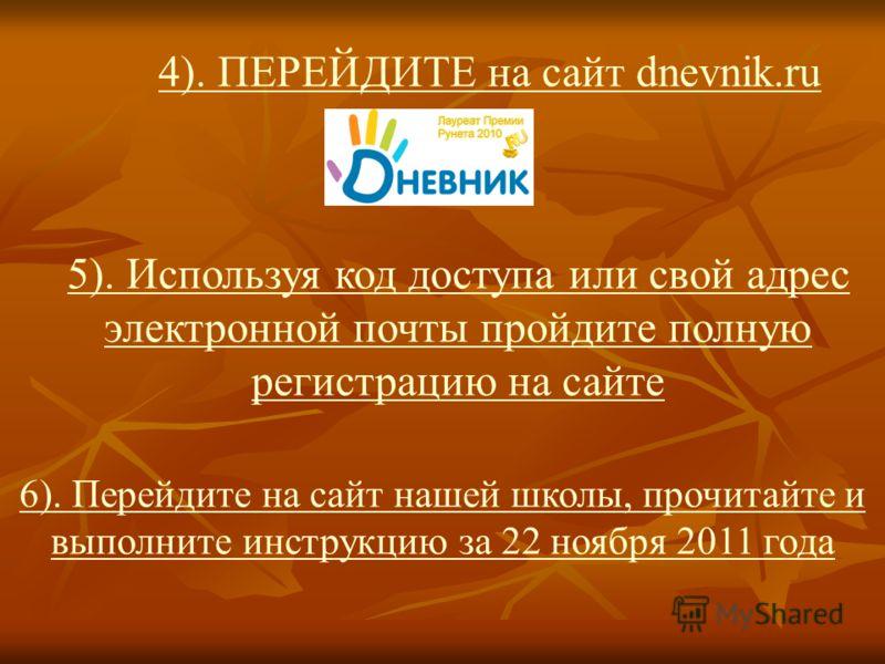 4). ПЕРЕЙДИТЕ на сайт dnevnik.ru 5). Используя код доступа или свой адрес электронной почты пройдите полную регистрацию на сайте 6). Перейдите на сайт нашей школы, прочитайте и выполните инструкцию за 22 ноября 2011 года