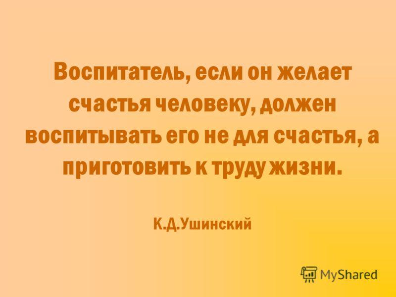 Воспитатель, если он желает счастья человеку, должен воспитывать его не для счастья, а приготовить к труду жизни. К.Д.Ушинский