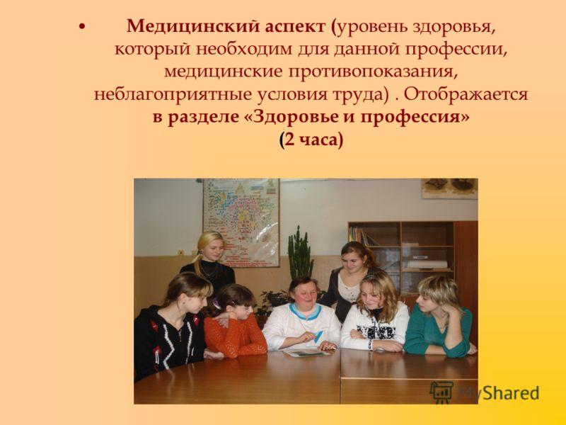 Медицинский аспект ( уровень здоровья, который необходим для данной профессии, медицинские противопоказания, неблагоприятные условия труда). Отображается в разделе «Здоровье и профессия» (2 часа)