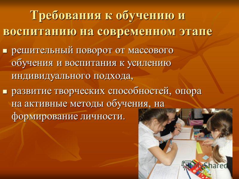Требования к обучению и воспитанию на современном этапе решительный поворот от массового обучения и воспитания к усилению индивидуального подхода, решительный поворот от массового обучения и воспитания к усилению индивидуального подхода, развитие тво