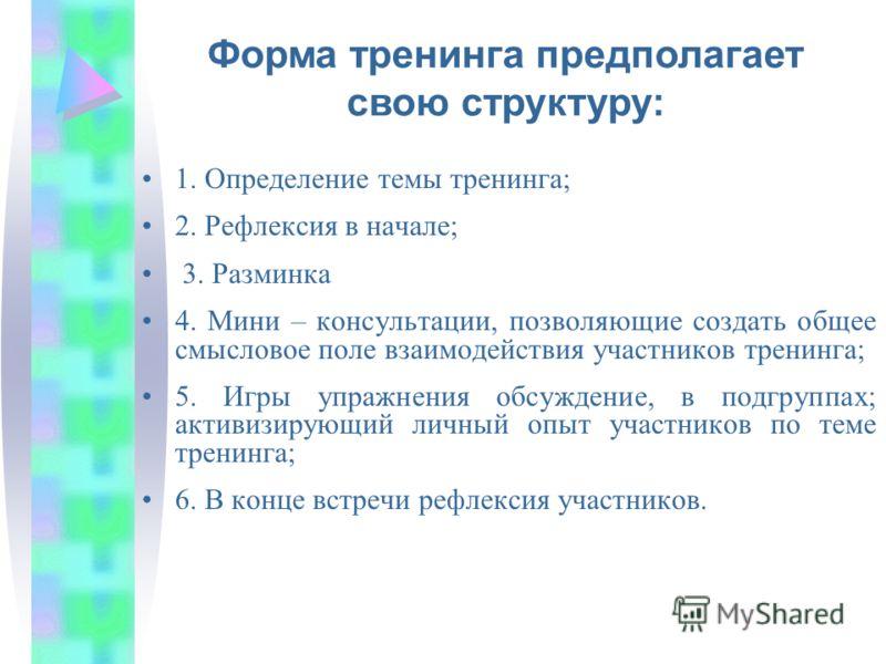 1. Определение темы тренинга; 2. Рефлексия в начале; 3. Разминка 4. Мини – консультации, позволяющие создать общее смысловое поле взаимодействия участников тренинга; 5. Игры упражнения обсуждение, в подгруппах; активизирующий личный опыт участников п