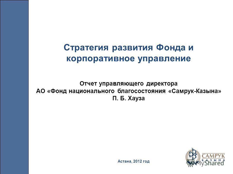 Астана, 2012 год Стратегия развития Фонда и корпоративное управление Отчет управляющего директора АО «Фонд национального благосостояния «Самрук-Казына» П. Б. Хауза