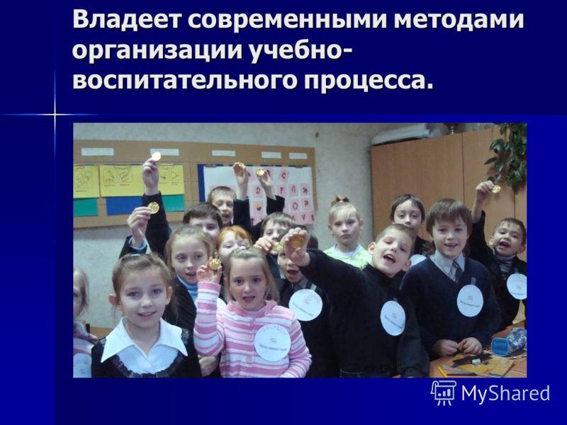 Владеет современными методами организации учебно- воспитательного процесса.