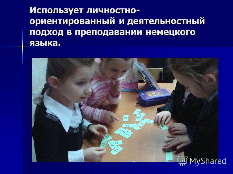Использует личностно- ориентированный и деятельностный подход в преподавании немецкого языка.