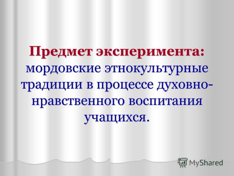 Предмет эксперимента: мордовские этнокультурные традиции в процессе духовно- нравственного воспитания учащихся.
