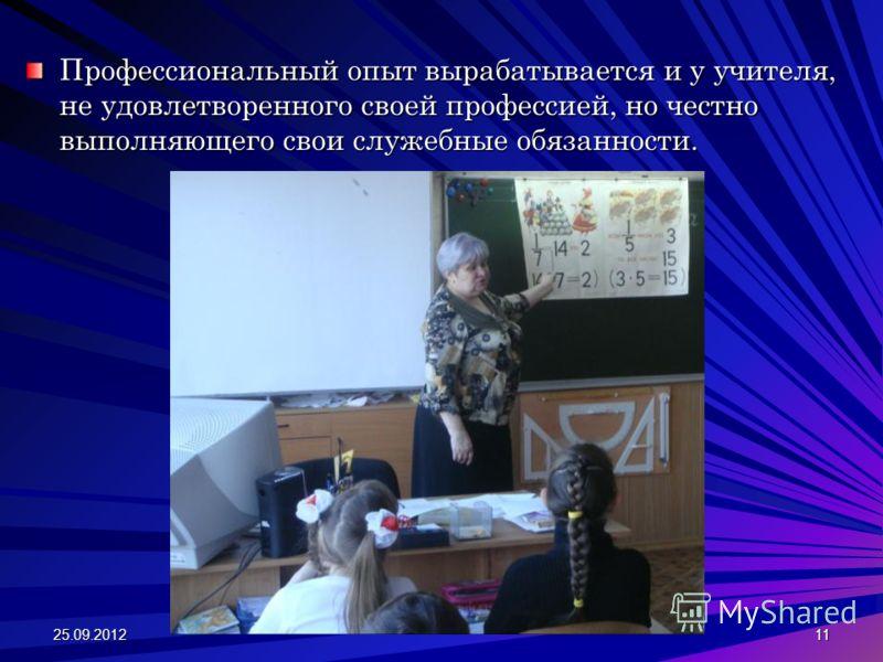 Профессиональный опыт вырабатывается и у учителя, не удовлетворенного своей профессией, но честно выполняющего свои служебные обязанности. 25.09.201211
