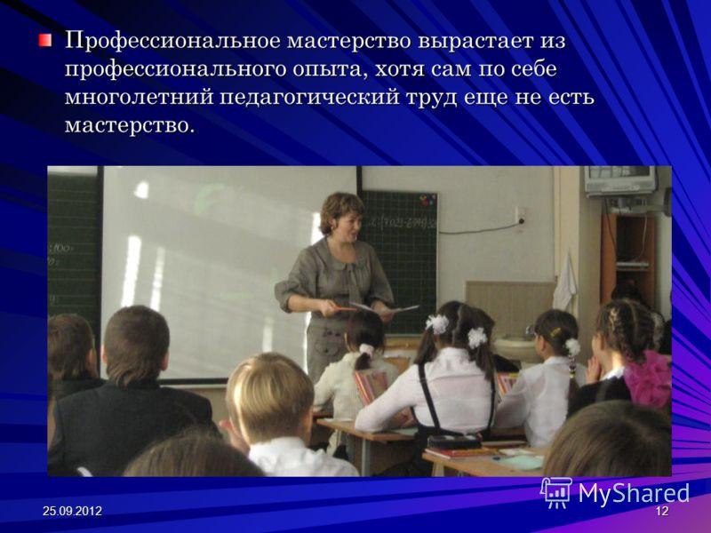 Профессиональное мастерство вырастает из профессионального опыта, хотя сам по себе многолетний педагогический труд еще не есть мастерство. 25.09.201212