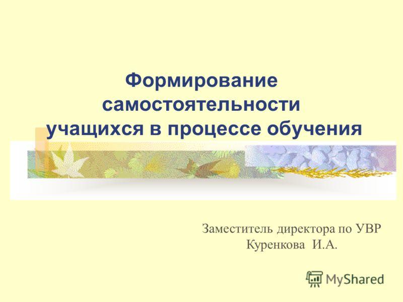 Формирование самостоятельности учащихся в процессе обучения Заместитель директора по УВР Куренкова И.А.