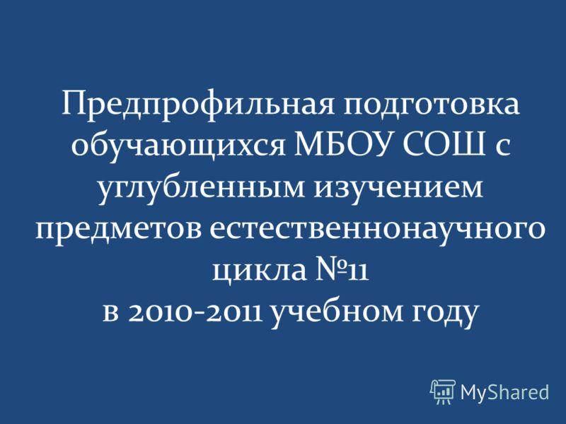 Предпрофильная подготовка обучающихся МБОУ СОШ с углубленным изучением предметов естественнонаучного цикла 11 в 2010-2011 учебном году