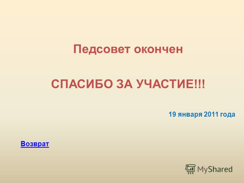 Педсовет окончен СПАСИБО ЗА УЧАСТИЕ!!! 19 января 2011 года Возврат