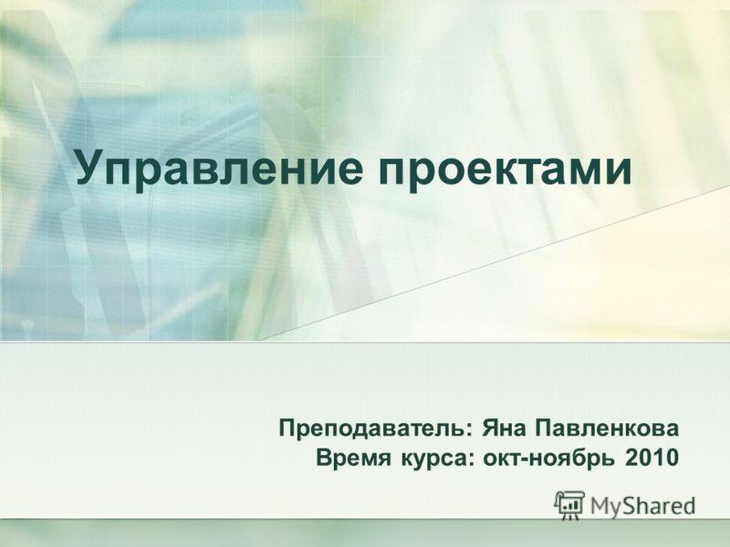 Управление проектами Преподаватель: Яна Павленкова Время курса: окт-ноябрь 2010