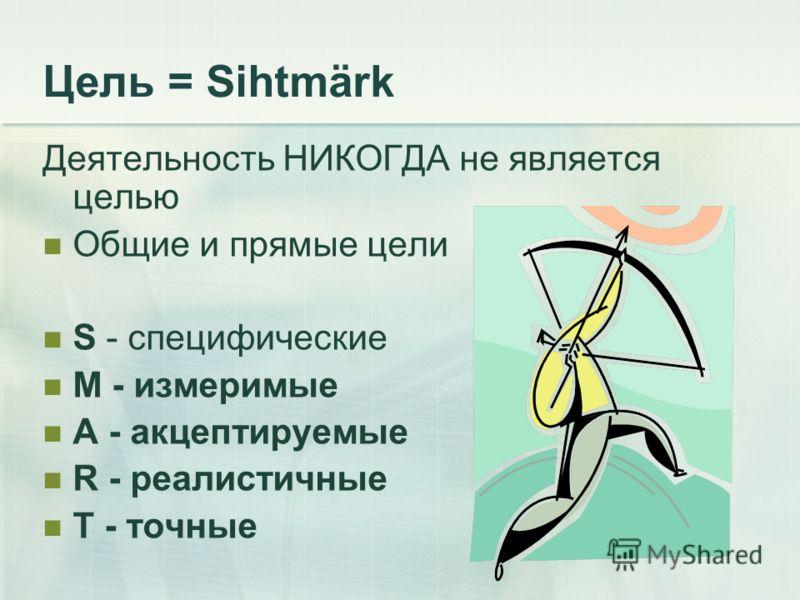 Цель = Sihtmärk Деятельность НИКОГДА не является целью Общие и прямые цели S - специфические M - измеримые A - акцептируемые R - реалистичные T - точные