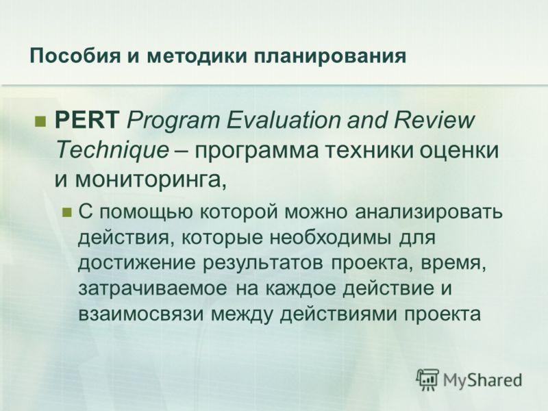 Пособия и методики планирования PERT Program Evaluation and Review Technique – программа техники оценки и мониторинга, С помощью которой можно анализировать действия, которые необходимы для достижение результатов проекта, время, затрачиваемое на кажд