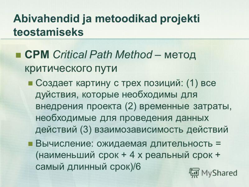 Abivahendid ja metoodikad projekti teostamiseks CPM Critical Path Method – метод критического пути Создает картину с трех позиций: (1) все дуйствия, которые необходимы для внедрения проекта (2) временные затраты, необходимые для проведения данных дей