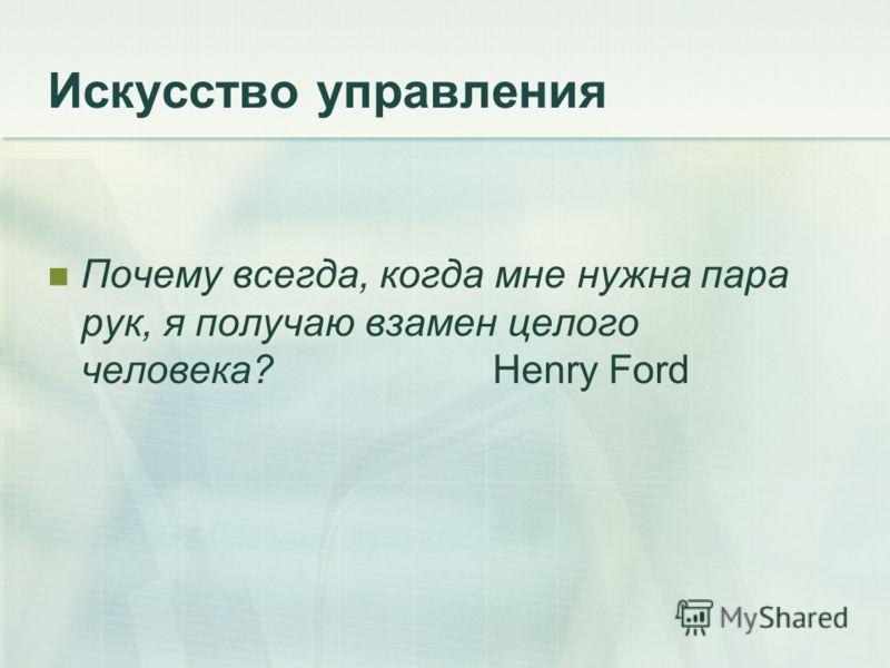Искусство управления Почему всегда, когда мне нужна пара рук, я получаю взамен целого человека?Henry Ford