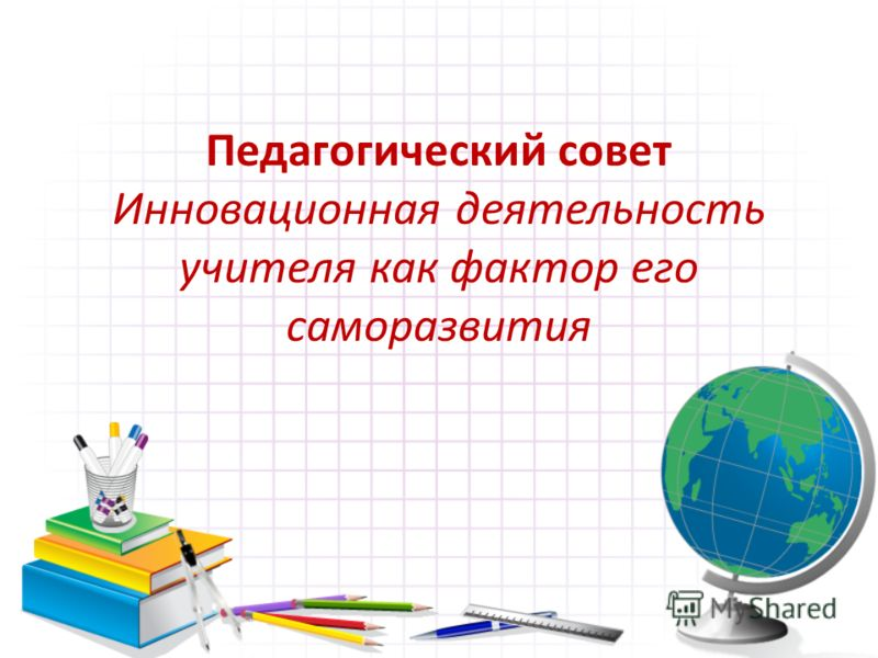 Педагогический совет Инновационная деятельность учителя как фактор его саморазвития