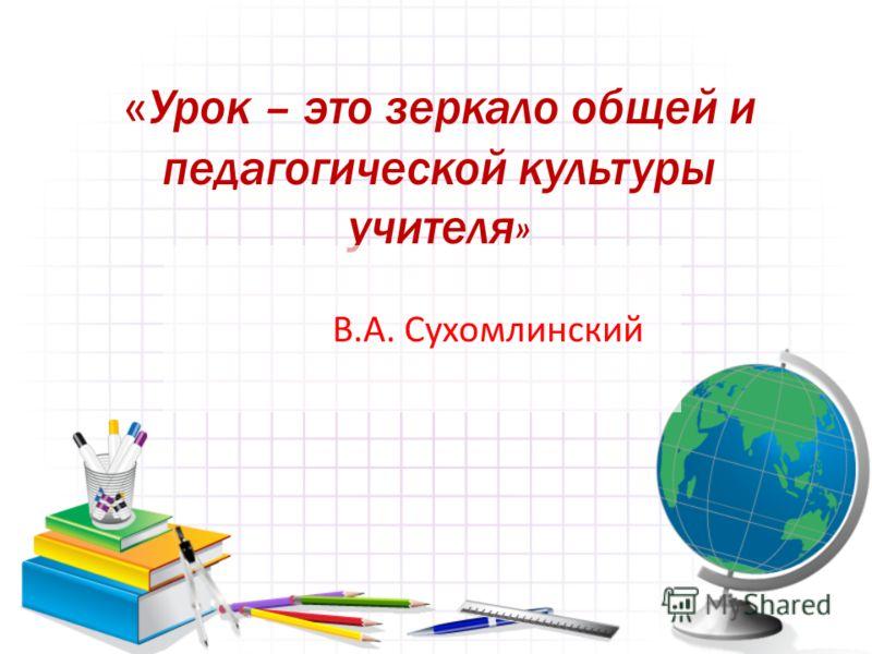 « Урок – это зеркало общей и педагогической культуры учителя» В.А. Сухомлинский