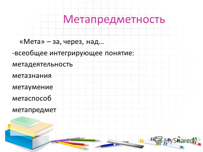Метапредметность «Мета» – за, через, над… -всеобщее интегрирующее понятие: метадеятельность метазнания метаумение метаспособ метапредмет
