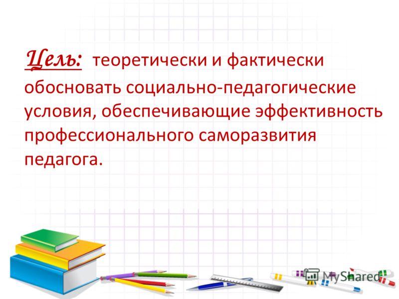 Цель: теоретически и фактически обосновать социально-педагогические условия, обеспечивающие эффективность профессионального саморазвития педагога.