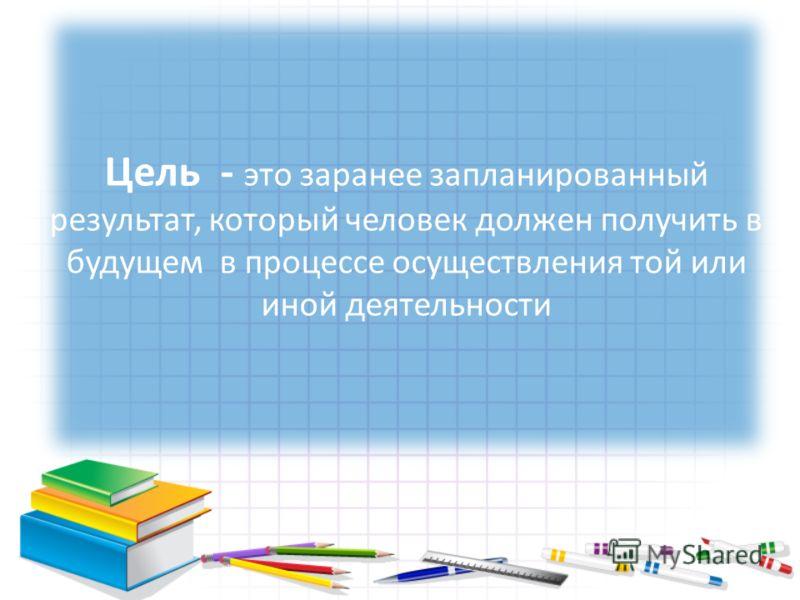 Цель - это заранее запланированный результат, который человек должен получить в будущем в процессе осуществления той или иной деятельности