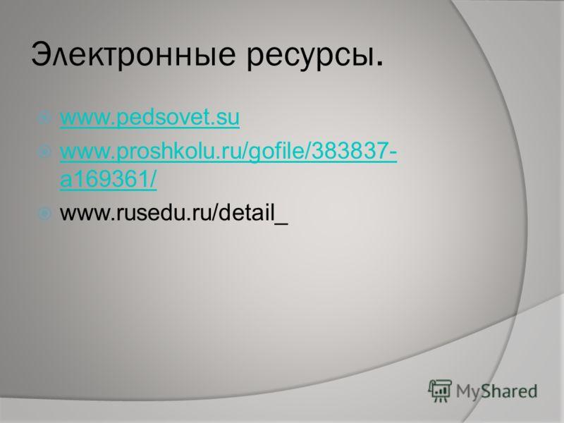 Электронные ресурсы. www.pedsovet.su www.proshkolu.ru/gofile/383837- a169361/ www.proshkolu.ru/gofile/383837- a169361/ www.rusedu.ru/detail_