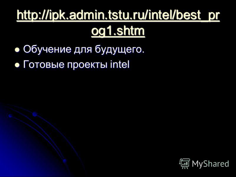 http://ipk.admin.tstu.ru/intel/best_pr og1.shtm http://ipk.admin.tstu.ru/intel/best_pr og1.shtm Обучение для будущего. Обучение для будущего. Готовые проекты intel Готовые проекты intel