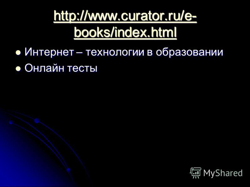 http://www.curator.ru/e- books/index.html http://www.curator.ru/e- books/index.html Интернет – технологии в образовании Интернет – технологии в образовании Онлайн тесты Онлайн тесты