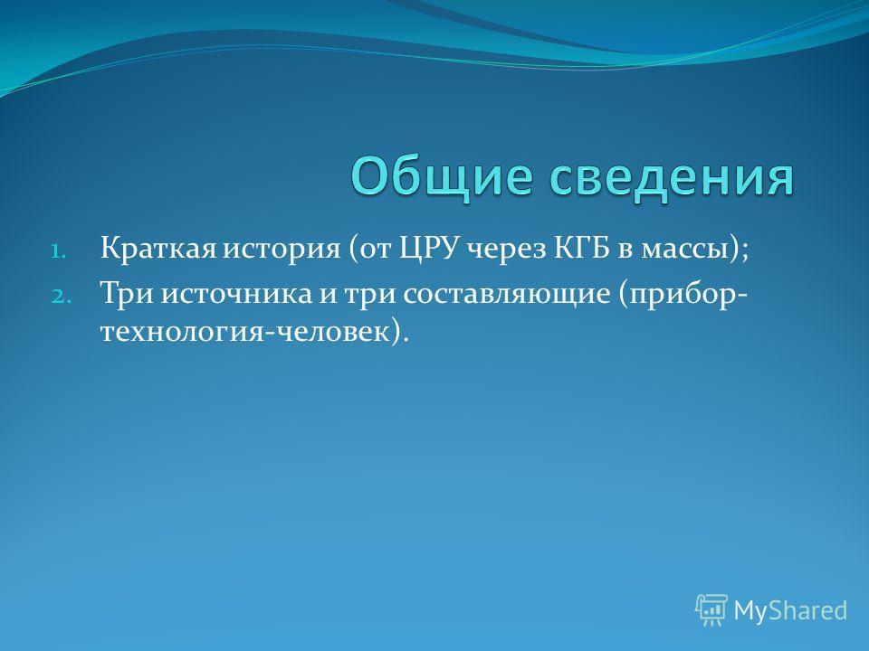 1. Краткая история (от ЦРУ через КГБ в массы); 2. Три источника и три составляющие (прибор- технология-человек).