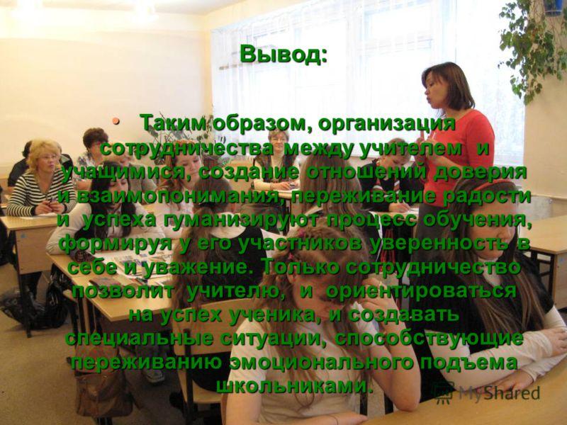 Вывод: Таким образом, организация сотрудничества между учителем и учащимися, создание отношений доверия и взаимопонимания, переживание радости и успеха гуманизируют процесс обучения, формируя у его участников уверенность в себе и уважение. Только сот
