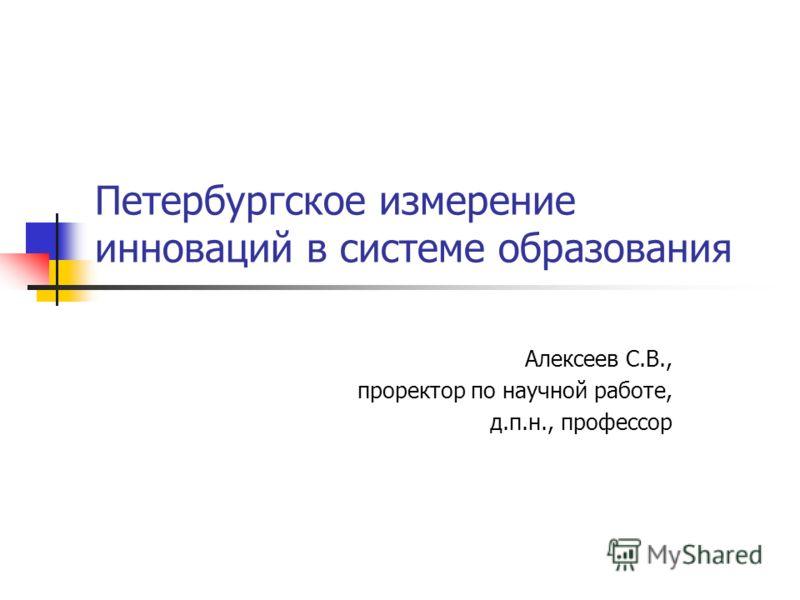 Петербургское измерение инноваций в системе образования Алексеев С.В., проректор по научной работе, д.п.н., профессор