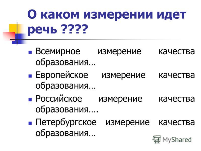 О каком измерении идет речь ???? Всемирное измерение качества образования… Европейское измерение качества образования… Российское измерение качества образования…. Петербургское измерение качества образования…