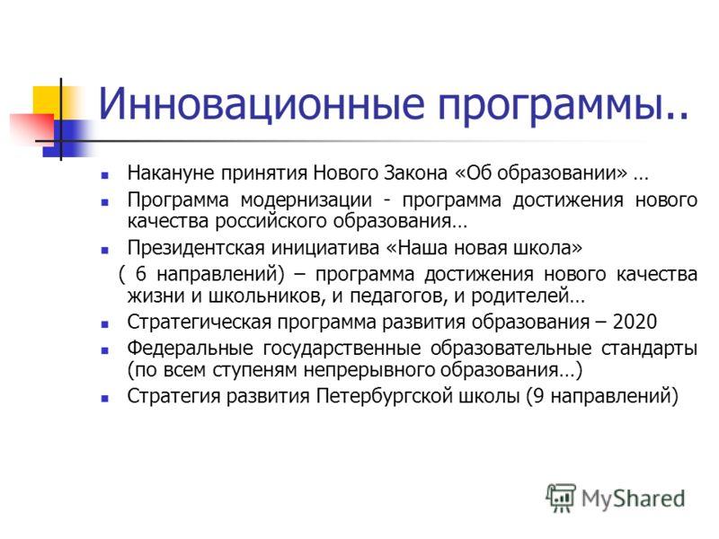 Инновационные программы.. Накануне принятия Нового Закона «Об образовании» … Программа модернизации - программа достижения нового качества российского образования… Президентская инициатива «Наша новая школа» ( 6 направлений) – программа достижения но