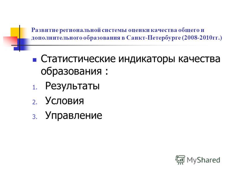 Развитие региональной системы оценки качества общего и дополнительного образования в Санкт-Петербурге (2008-2010гг.) Статистические индикаторы качества образования : 1. Результаты 2. Условия 3. Управление