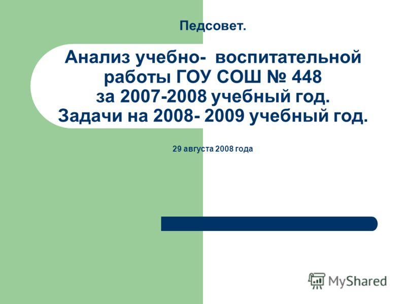 Педсовет. Анализ учебно- воспитательной работы ГОУ СОШ 448 за 2007-2008 учебный год. Задачи на 2008- 2009 учебный год. 29 августа 2008 года