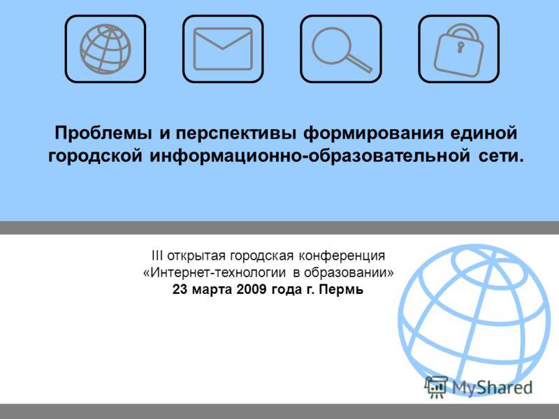 Проблемы и перспективы формирования единой городской информационно-образовательной сети. III открытая городская конференция «Интернет-технологии в образовании» 23 марта 2009 года г. Пермь