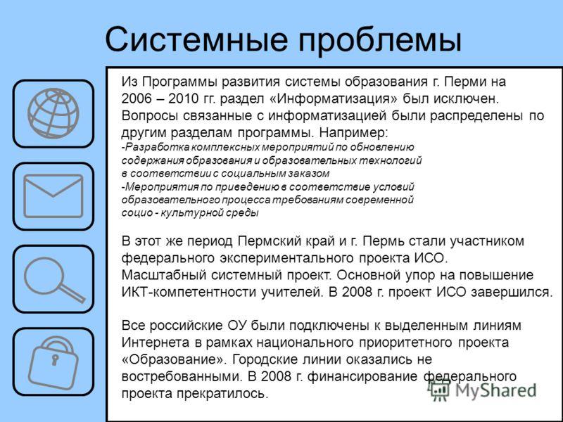 Системные проблемы Из Программы развития системы образования г. Перми на 2006 – 2010 гг. раздел «Информатизация» был исключен. Вопросы связанные с информатизацией были распределены по другим разделам программы. Например: -Разработка комплексных мероп